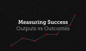 Measuring Marketing Success: Outputs vs Outcomes