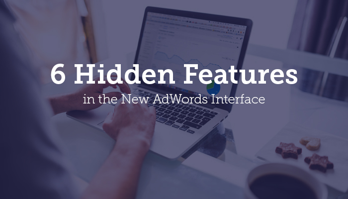 6 Hidden Features in the New AdWords Interface